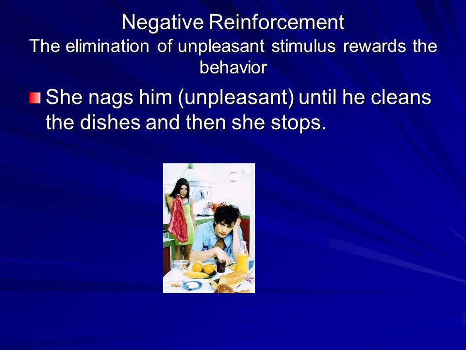 Negative Reinforcement The elimination of unpleasant stimulus rewards the behavior