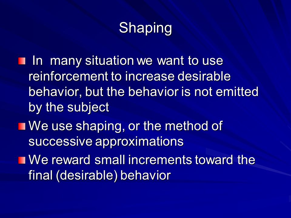 Shaping In many situation we want to use reinforcement to increase desirable behavior, but the behavior is not emitted by the subject.
