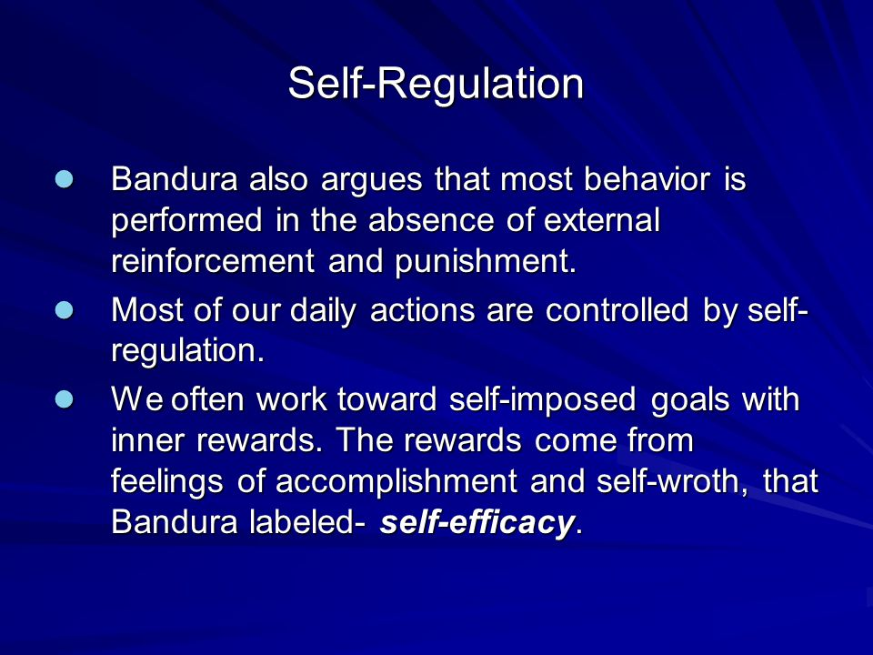 Self-Regulation Bandura also argues that most behavior is performed in the absence of external reinforcement and punishment.