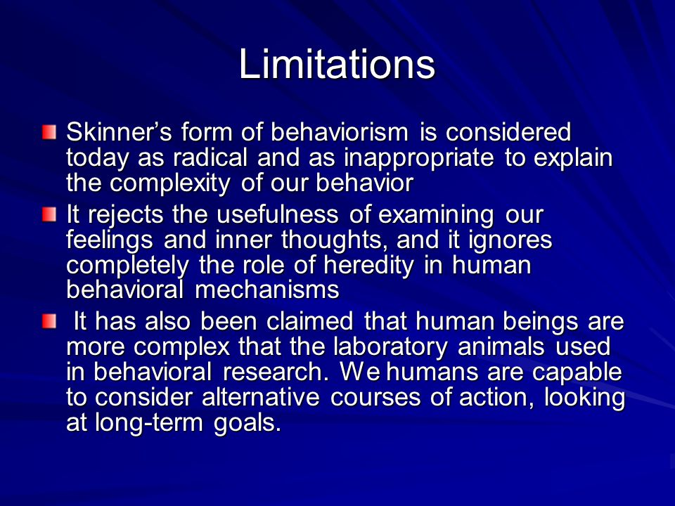 Limitations Skinner's form of behaviorism is considered today as radical and as inappropriate to explain the complexity of our behavior.