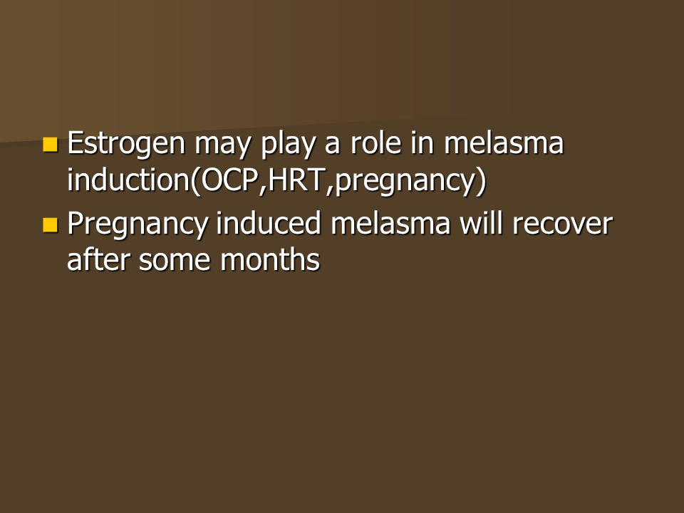 Estrogen may play a role in melasma induction(OCP,HRT,pregnancy)
