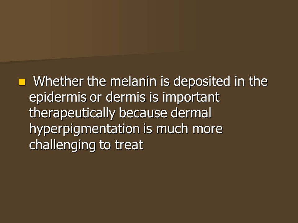 Whether the melanin is deposited in the epidermis or dermis is important therapeutically because dermal hyperpigmentation is much more challenging to treat