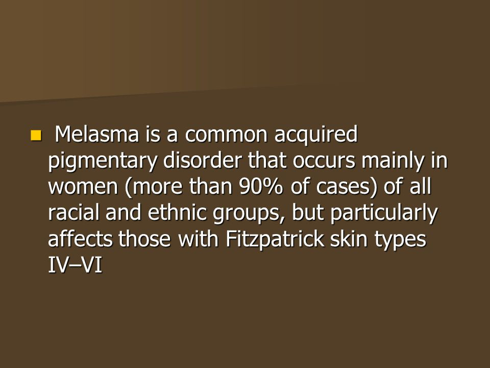 Melasma is a common acquired pigmentary disorder that occurs mainly in women (more than 90% of cases) of all racial and ethnic groups, but particularly affects those with Fitzpatrick skin types IV–VI