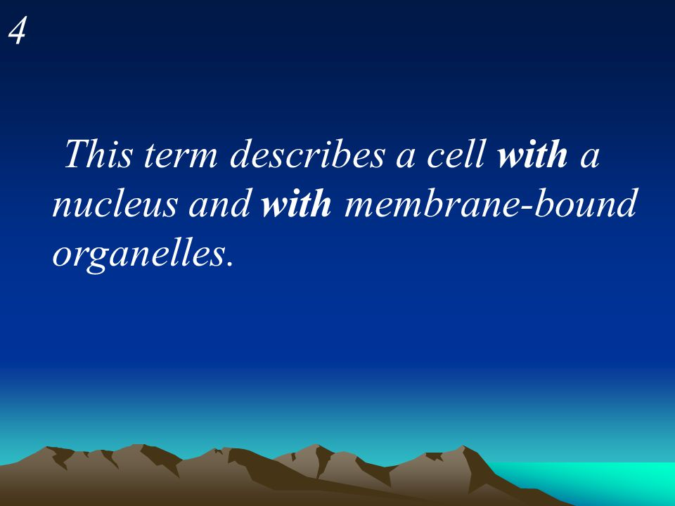 4 This term describes a cell with a nucleus and with membrane-bound organelles.