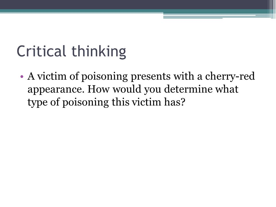 Critical thinking A victim of poisoning presents with a cherry-red appearance.