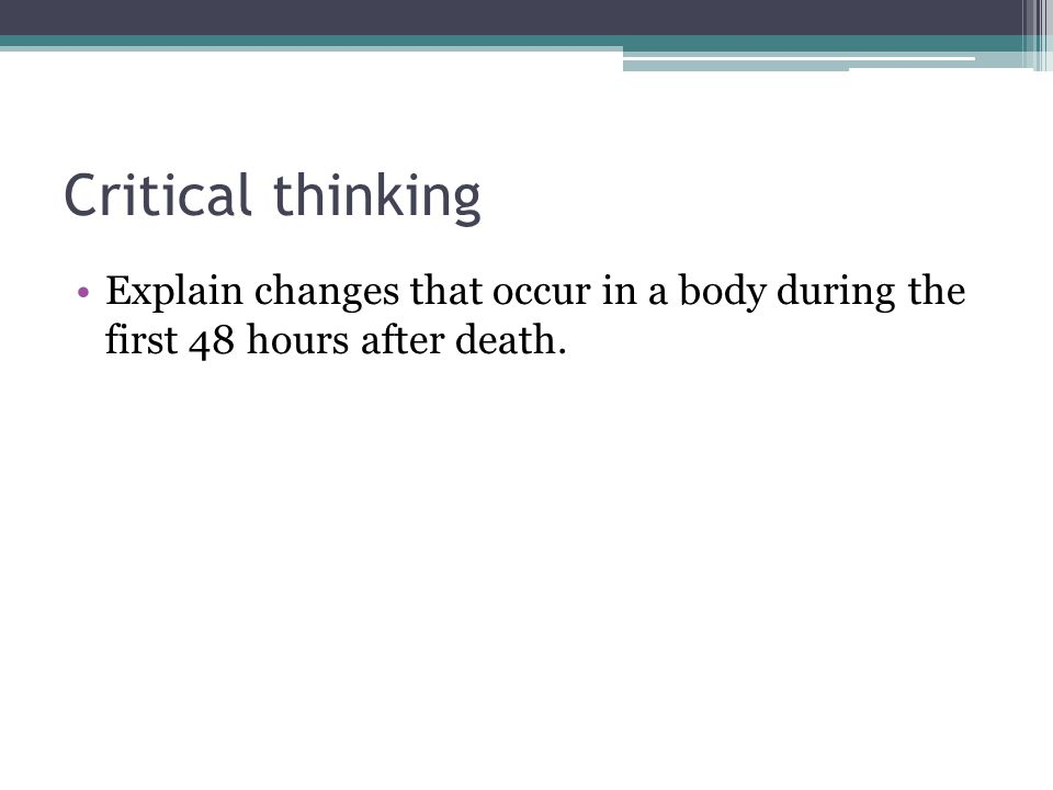 Critical thinking Explain changes that occur in a body during the first 48 hours after death.