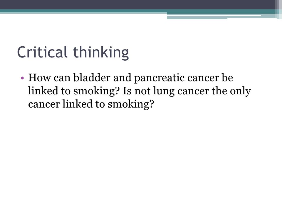 Critical thinking How can bladder and pancreatic cancer be linked to smoking.