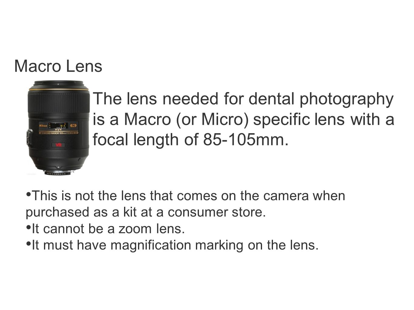 Macro Lens The lens needed for dental photography is a Macro (or Micro) specific lens with a focal length of 85-105mm.