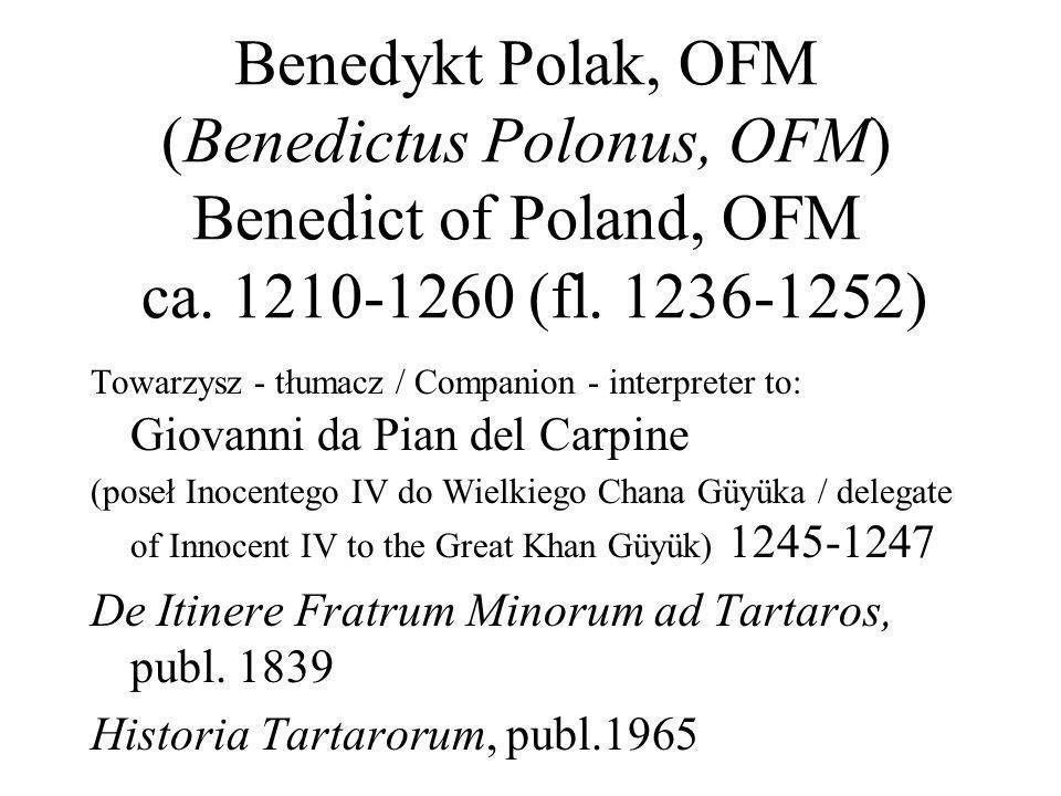 Benedykt Polak, OFM (Benedictus Polonus, OFM) Benedict of Poland, OFM ca. 1210-1260 (fl. 1236-1252)
