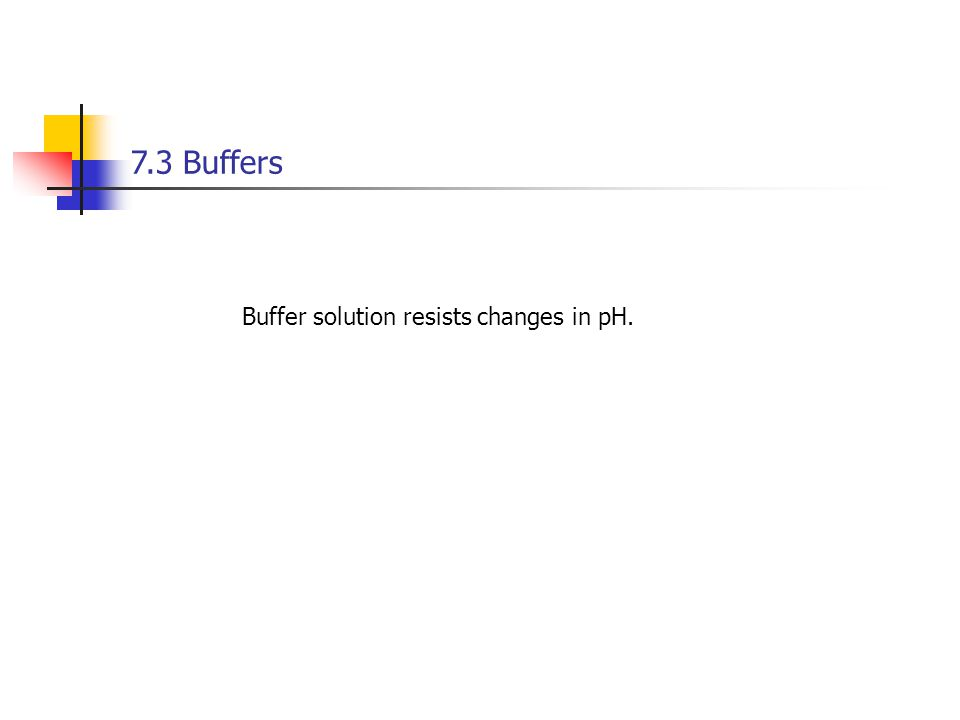 7.3 Buffers Buffer solution resists changes in pH.