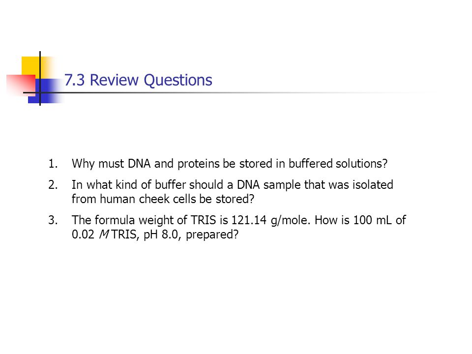 7.3 Review Questions Why must DNA and proteins be stored in buffered solutions