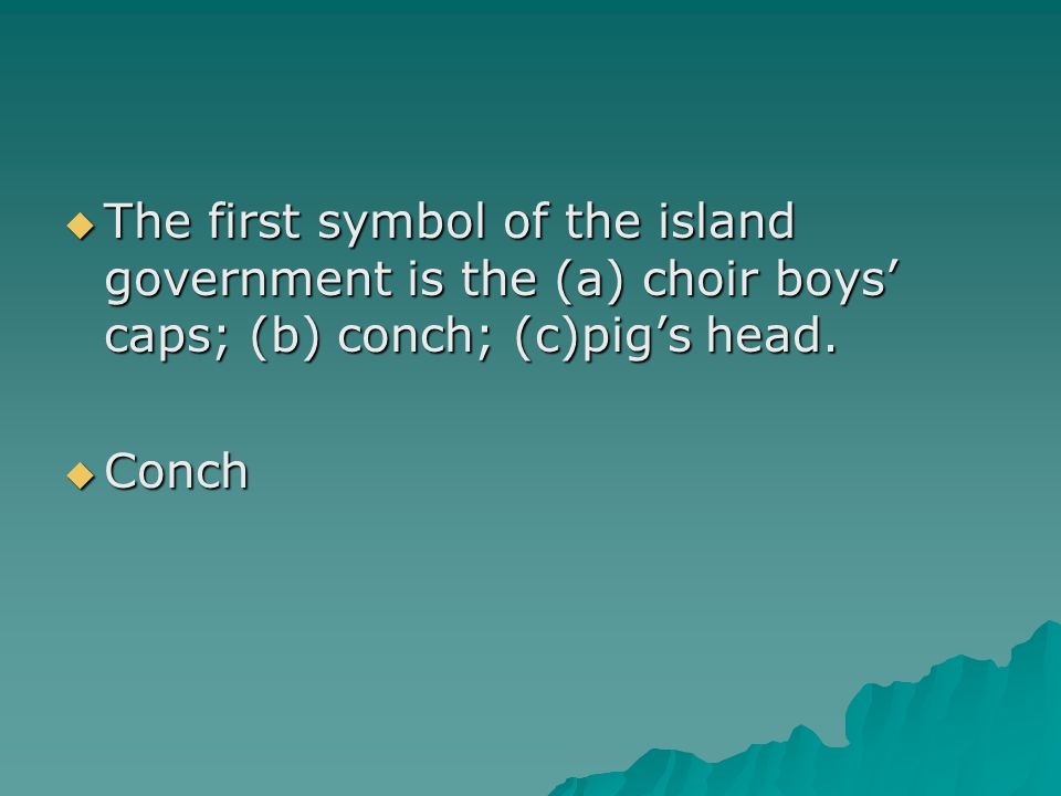The first symbol of the island government is the (a) choir boys' caps; (b) conch; (c)pig's head.