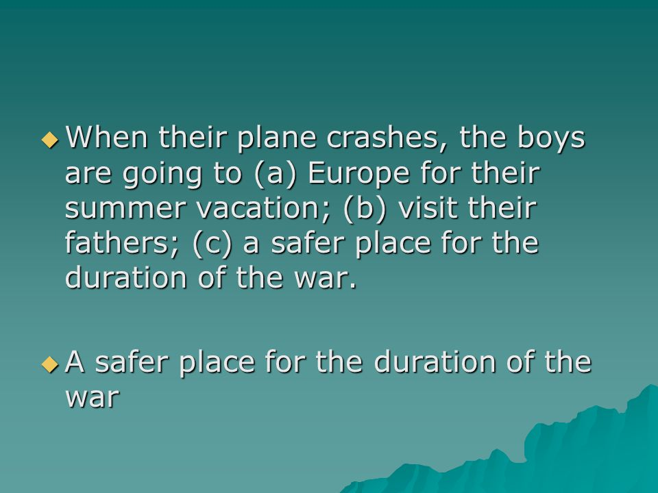 When their plane crashes, the boys are going to (a) Europe for their summer vacation; (b) visit their fathers; (c) a safer place for the duration of the war.