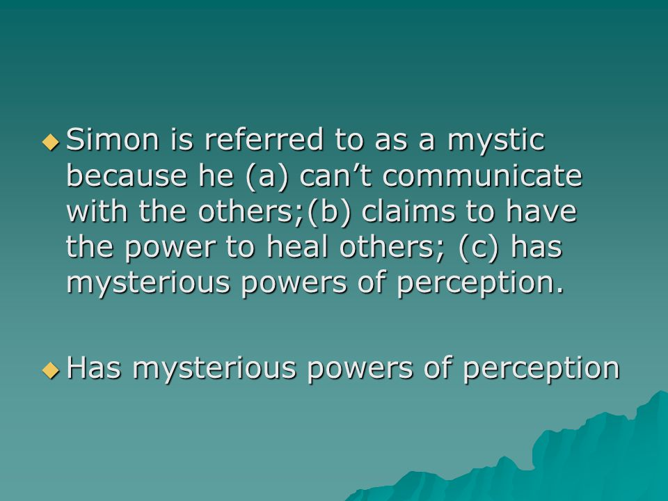 Simon is referred to as a mystic because he (a) can't communicate with the others;(b) claims to have the power to heal others; (c) has mysterious powers of perception.