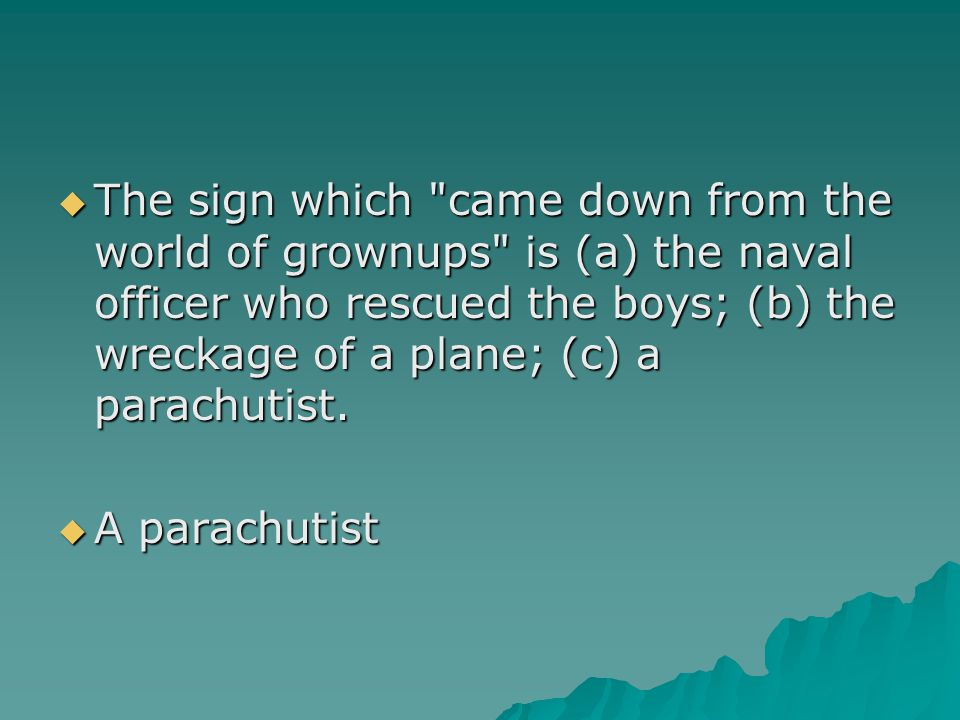 The sign which came down from the world of grownups is (a) the naval officer who rescued the boys; (b) the wreckage of a plane; (c) a parachutist.