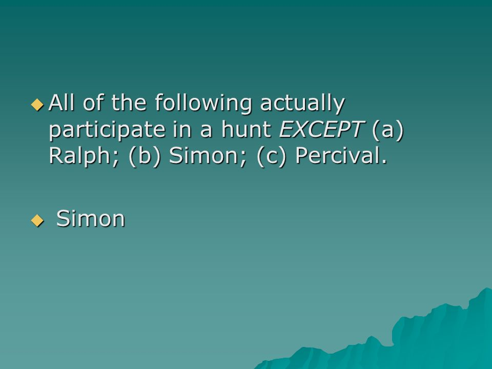 All of the following actually participate in a hunt EXCEPT (a) Ralph; (b) Simon; (c) Percival.