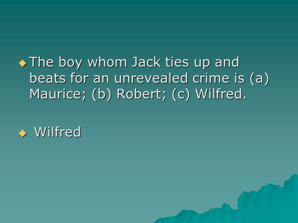 The boy whom Jack ties up and beats for an unrevealed crime is (a) Maurice; (b) Robert; (c) Wilfred.