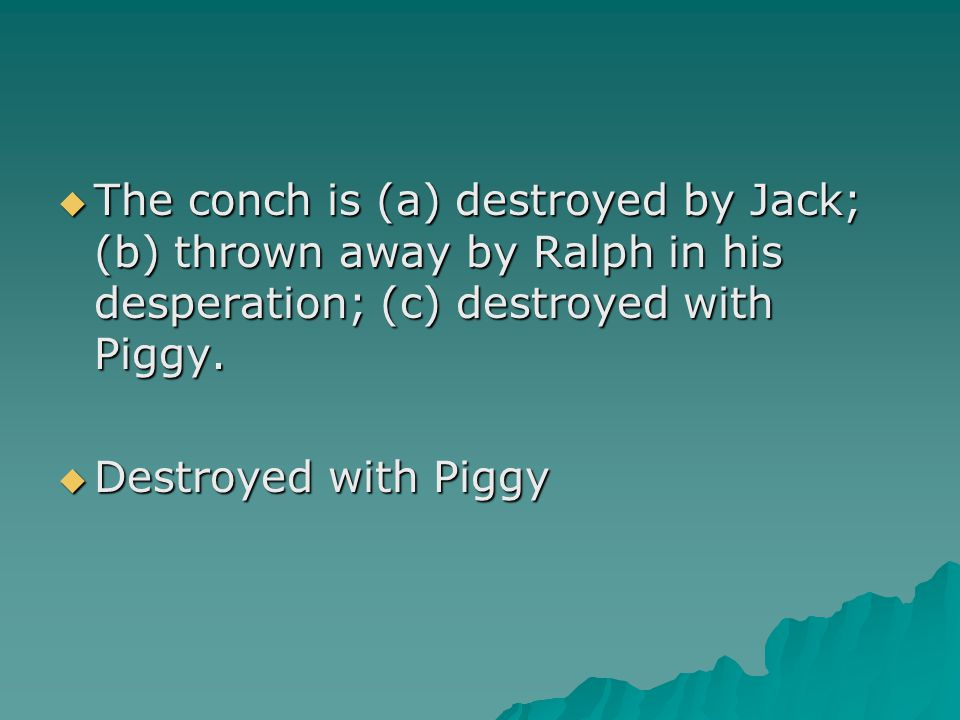 The conch is (a) destroyed by Jack; (b) thrown away by Ralph in his desperation; (c) destroyed with Piggy.