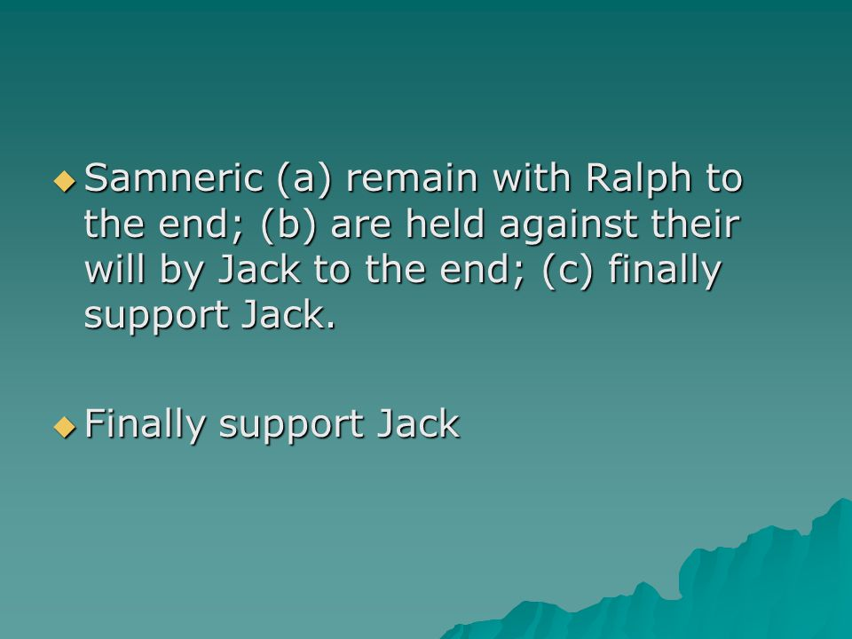 Samneric (a) remain with Ralph to the end; (b) are held against their will by Jack to the end; (c) finally support Jack.