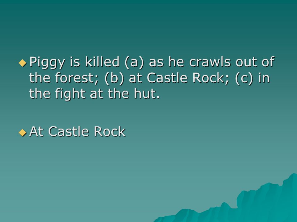 Piggy is killed (a) as he crawls out of the forest; (b) at Castle Rock; (c) in the fight at the hut.