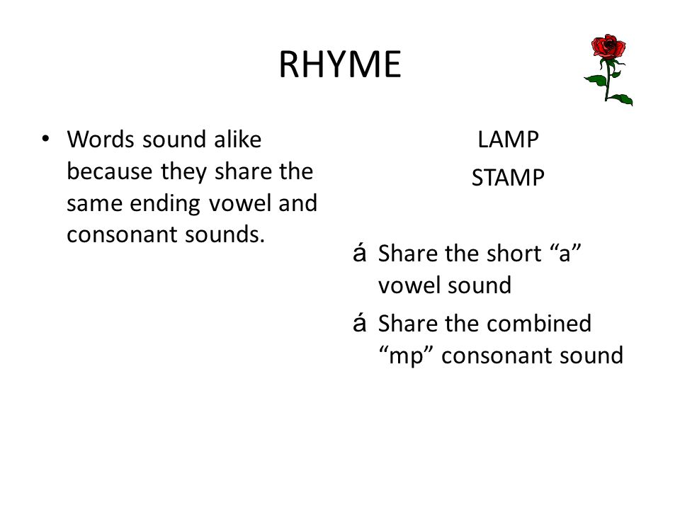 RHYME Words sound alike because they share the same ending vowel and consonant sounds. LAMP. STAMP.