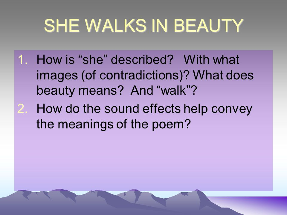 SHE WALKS IN BEAUTY How is she described With what images (of contradictions) What does beauty means And walk