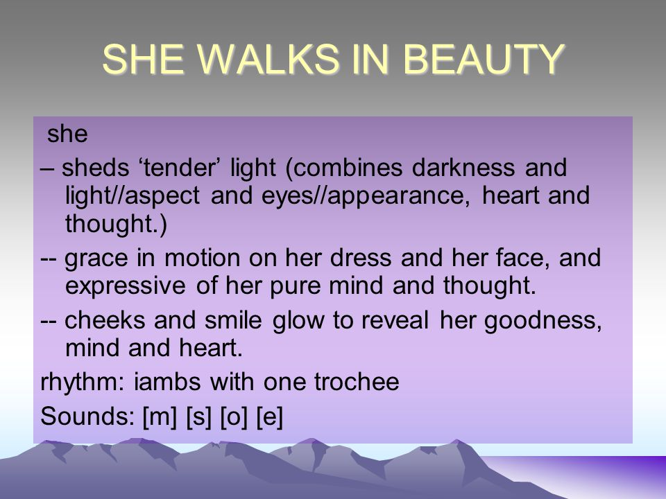 SHE WALKS IN BEAUTY she. – sheds 'tender' light (combines darkness and light//aspect and eyes//appearance, heart and thought.)