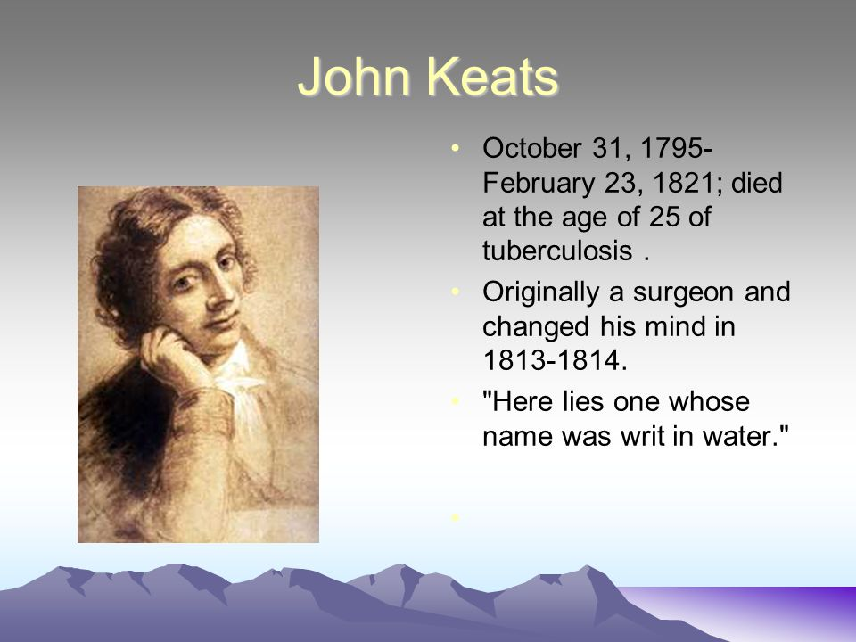 John Keats October 31, 1795-February 23, 1821; died at the age of 25 of tuberculosis . Originally a surgeon and changed his mind in 1813-1814.