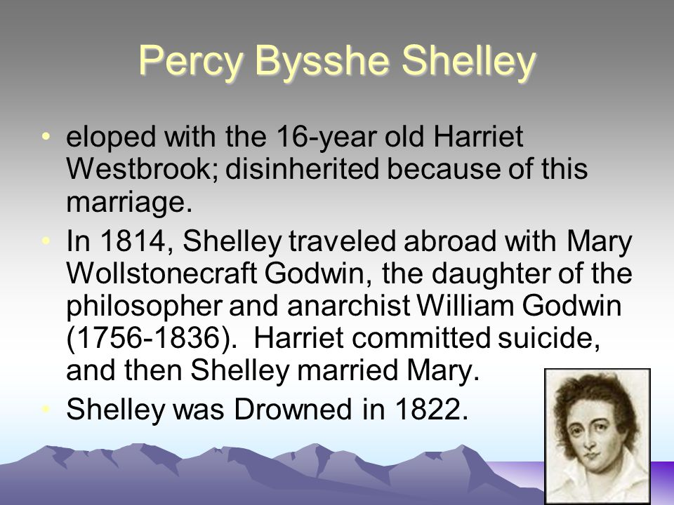 Percy Bysshe Shelley eloped with the 16-year old Harriet Westbrook; disinherited because of this marriage.