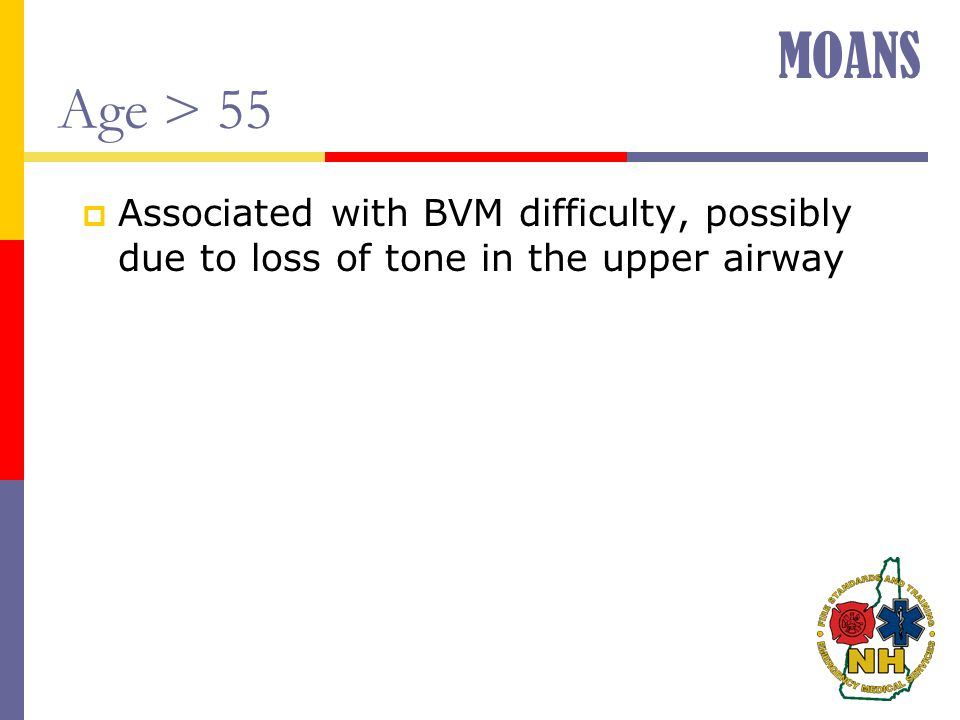 MOANS Age > 55 Associated with BVM difficulty, possibly due to loss of tone in the upper airway