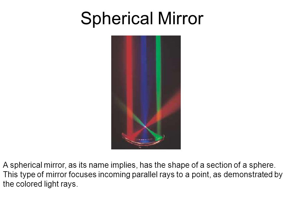 Spherical Mirror A spherical mirror, as its name implies, has the shape of a section of a sphere.