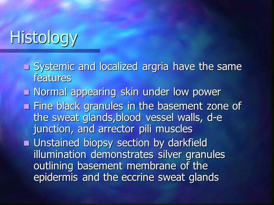 Histology Systemic and localized argria have the same features