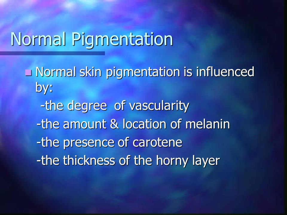 Normal Pigmentation Normal skin pigmentation is influenced by: