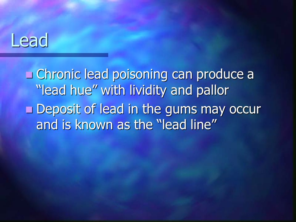 Lead Chronic lead poisoning can produce a lead hue with lividity and pallor.