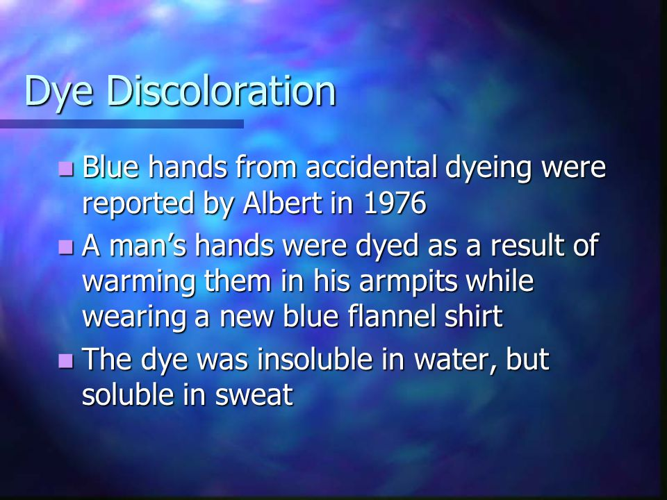 Dye Discoloration Blue hands from accidental dyeing were reported by Albert in 1976.