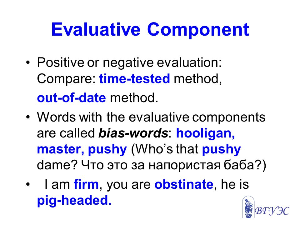 Evaluative Component Positive or negative evaluation: Compare: time-tested method, out-of-date method.