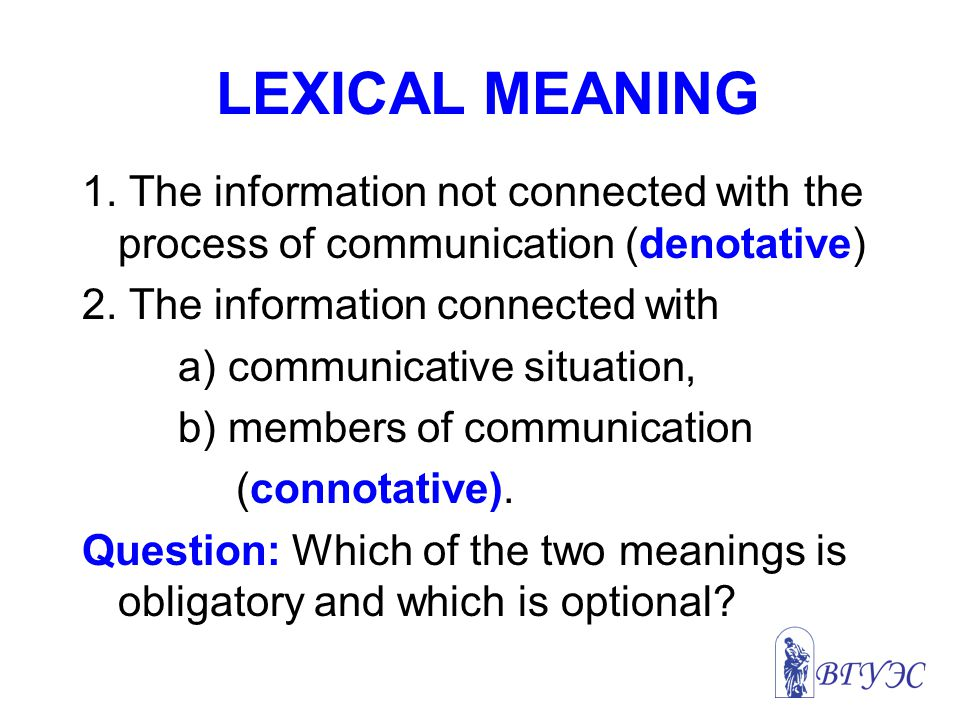 LEXICAL MEANING 1. The information not connected with the process of communication (denotative) 2. The information connected with.