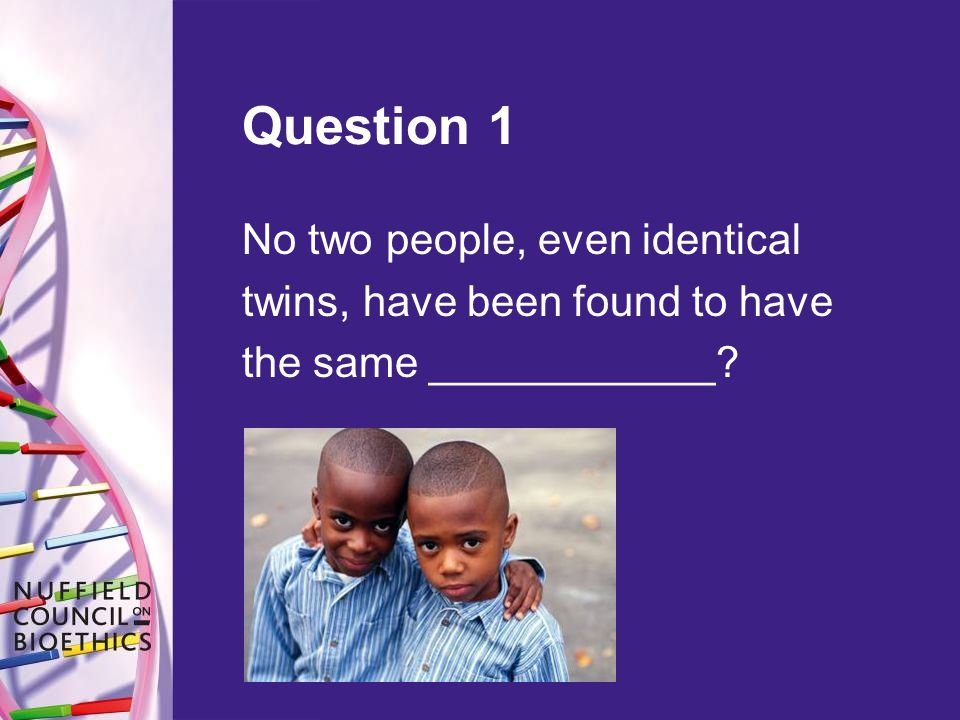 Question 1 No two people, even identical twins, have been found to have the same ____________