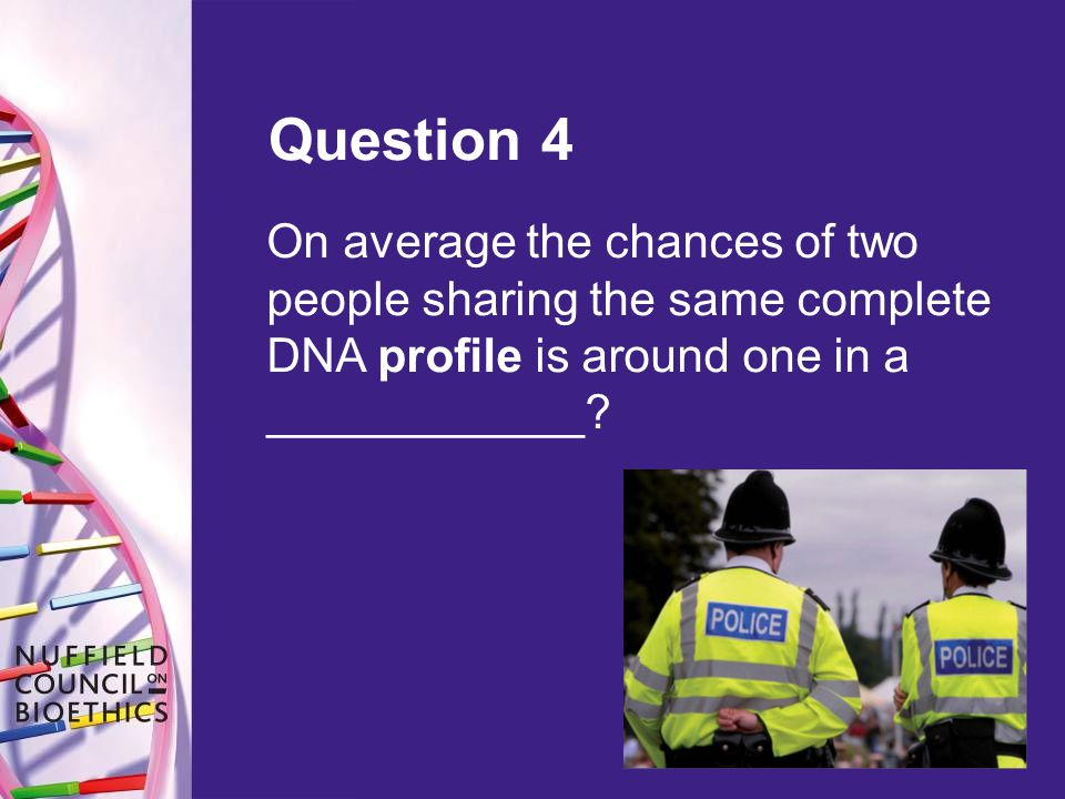 Question 4 On average the chances of two people sharing the same complete DNA profile is around one in a ____________