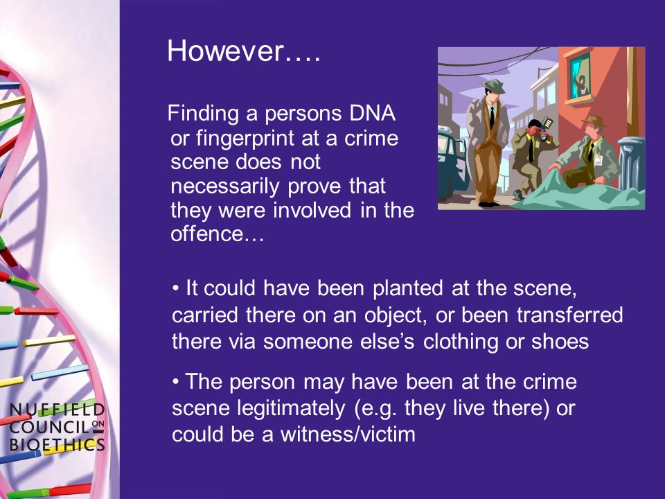 However…. Finding a persons DNA or fingerprint at a crime scene does not necessarily prove that they were involved in the offence…