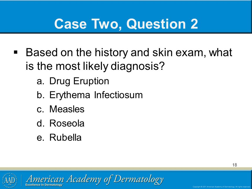 Case Two, Question 2 Based on the history and skin exam, what is the most likely diagnosis Drug Eruption.