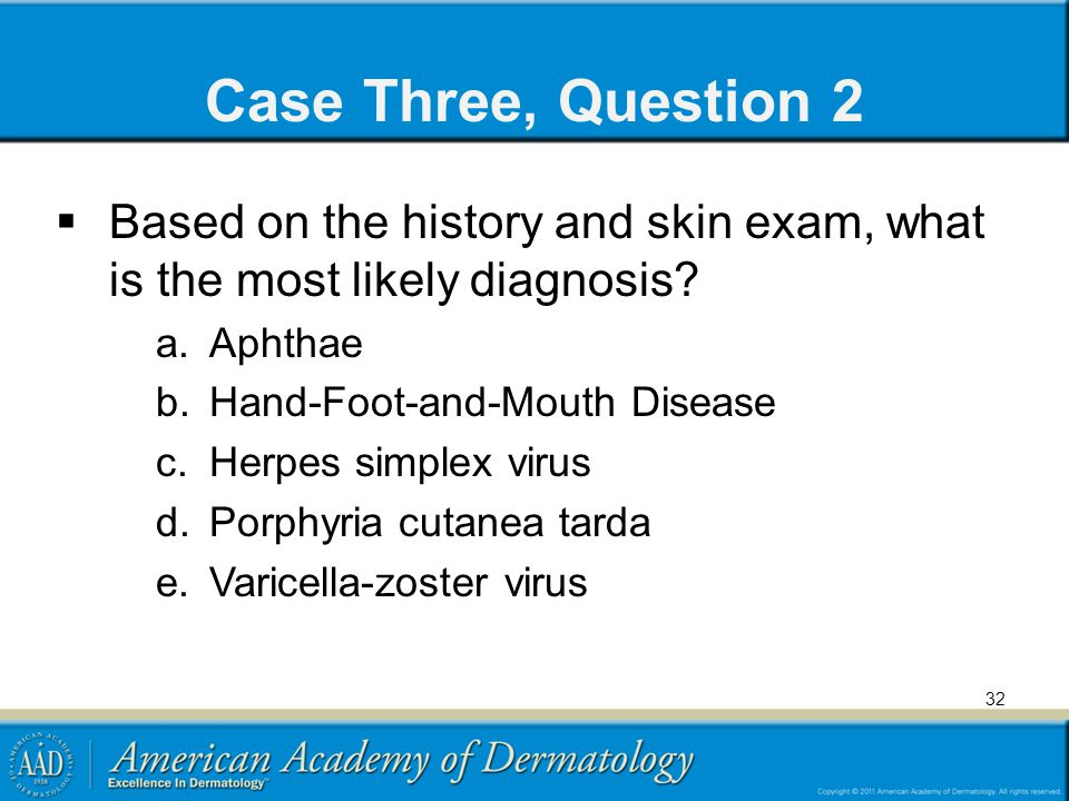 Case Three, Question 2 Based on the history and skin exam, what is the most likely diagnosis Aphthae.