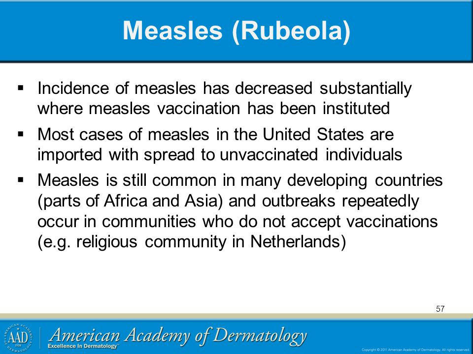 Measles (Rubeola) Incidence of measles has decreased substantially where measles vaccination has been instituted.