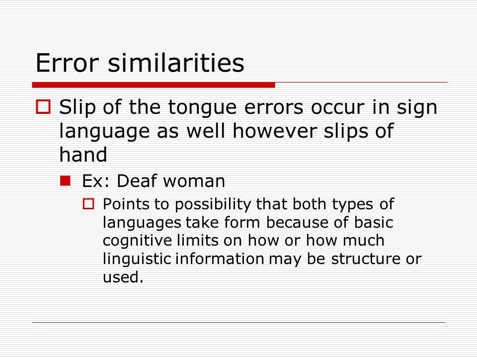 Error similarities Slip of the tongue errors occur in sign language as well however slips of hand. Ex: Deaf woman.