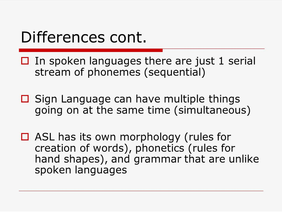 Differences cont. In spoken languages there are just 1 serial stream of phonemes (sequential)