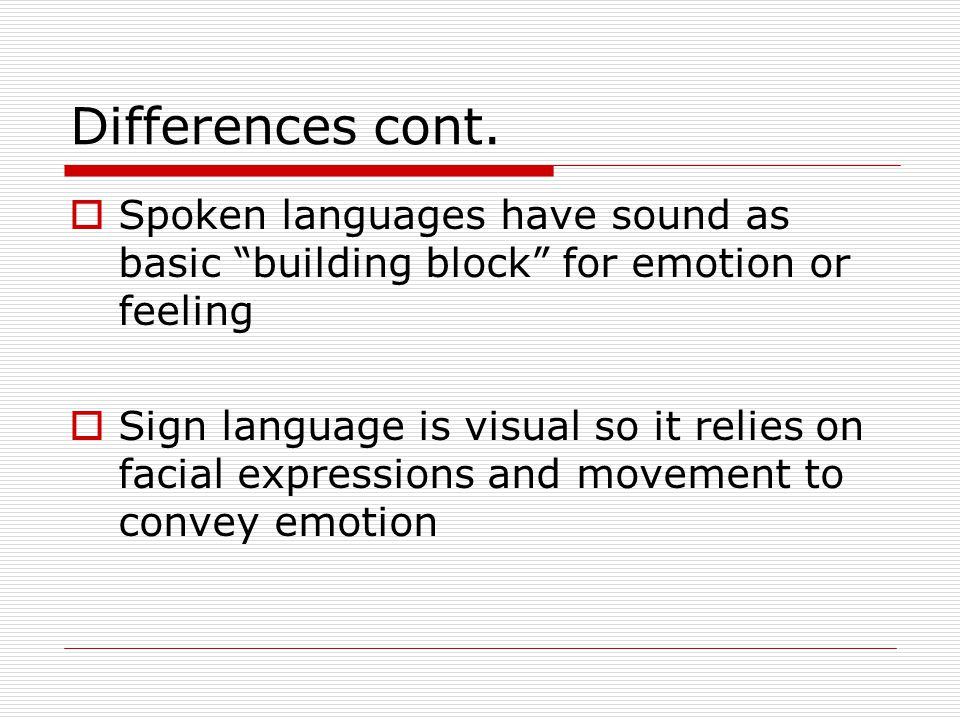 Differences cont. Spoken languages have sound as basic building block for emotion or feeling.
