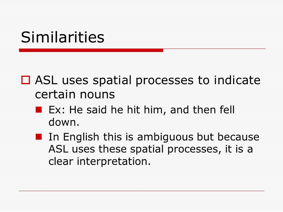 Similarities ASL uses spatial processes to indicate certain nouns