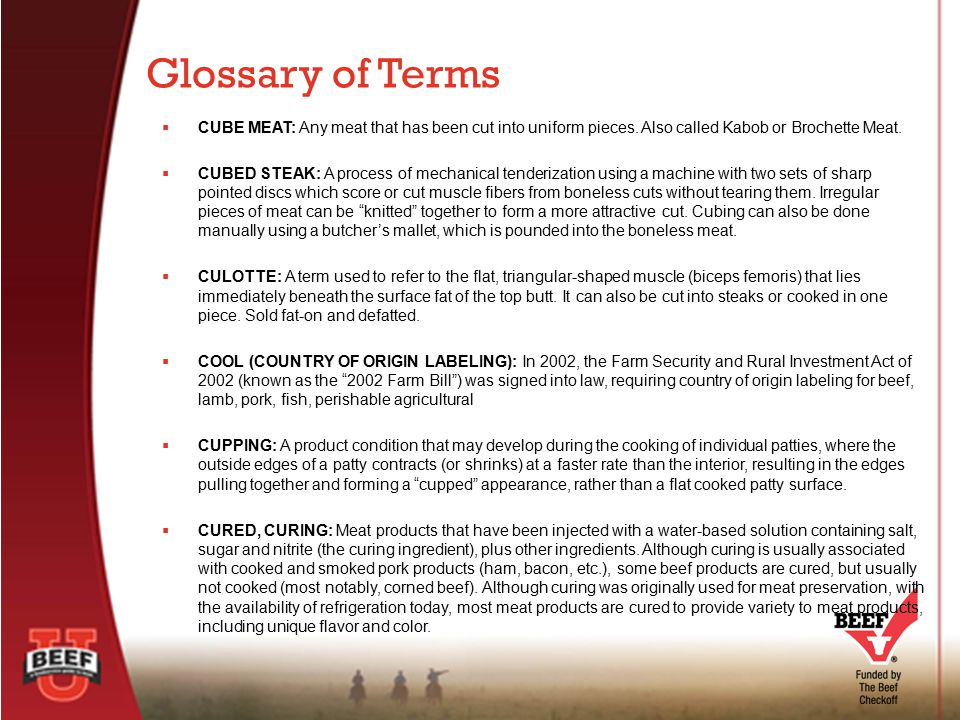 Glossary of Terms CUBE MEAT: Any meat that has been cut into uniform pieces. Also called Kabob or Brochette Meat.