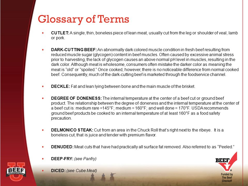 Glossary of Terms CUTLET: A single, thin, boneless piece of lean meat, usually cut from the leg or shoulder of veal, lamb or pork.