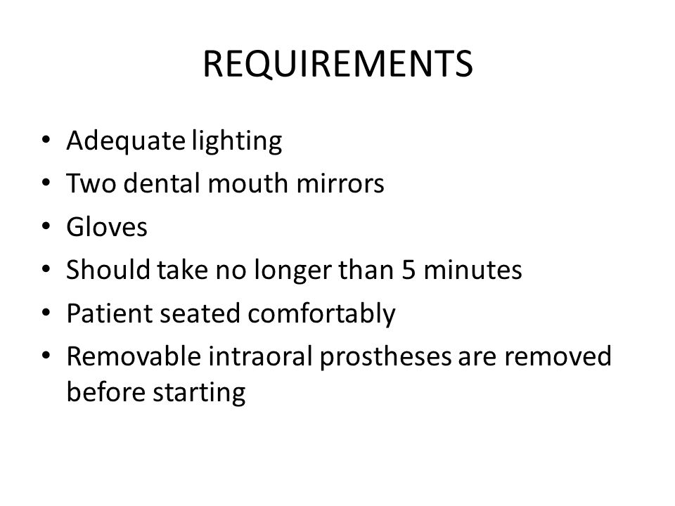 REQUIREMENTS Adequate lighting Two dental mouth mirrors Gloves